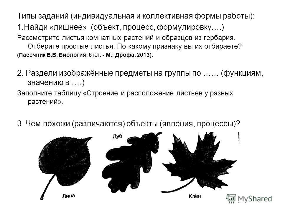 Типы заданий (индивидуальная и коллективная формы работы): 1.Найди «лишнее» (объект, процесс, формулировку….) Рассмотрите листья комнатных растений и образцов из гербария. Отберите простые листья. По какому признаку вы их отбираете? (Пасечник В.В. Би