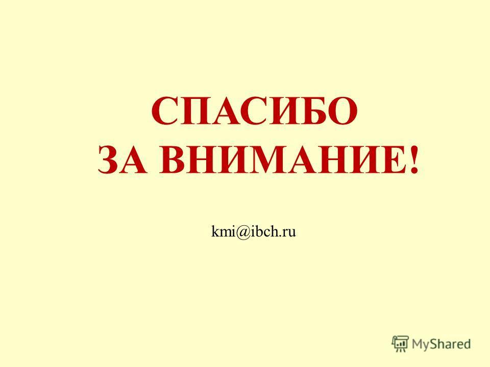 СПАСИБО ЗА ВНИМАНИЕ! kmi@ibch.ru