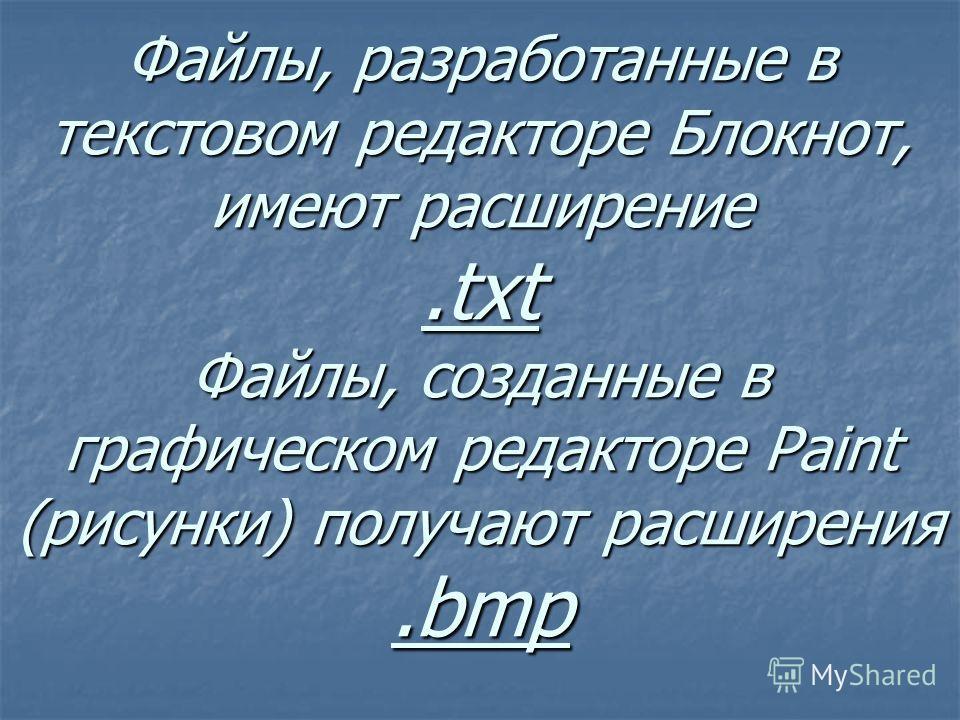 Файлы, разработанные в текстовом редакторе Блокнот, имеют расширение.txt Файлы, созданные в графическом редакторе Paint (рисунки) получают расширения.bmp