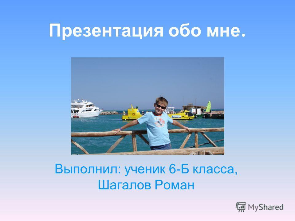 Презентация обо мне. Выполнил: ученик 6-Б класса, Шагалов Роман