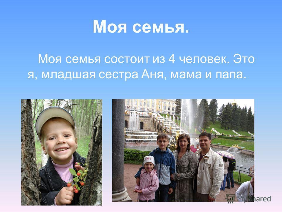 Моя семья. Моя семья состоит из 4 человек. Это я, младшая сестра Аня, мама и папа.