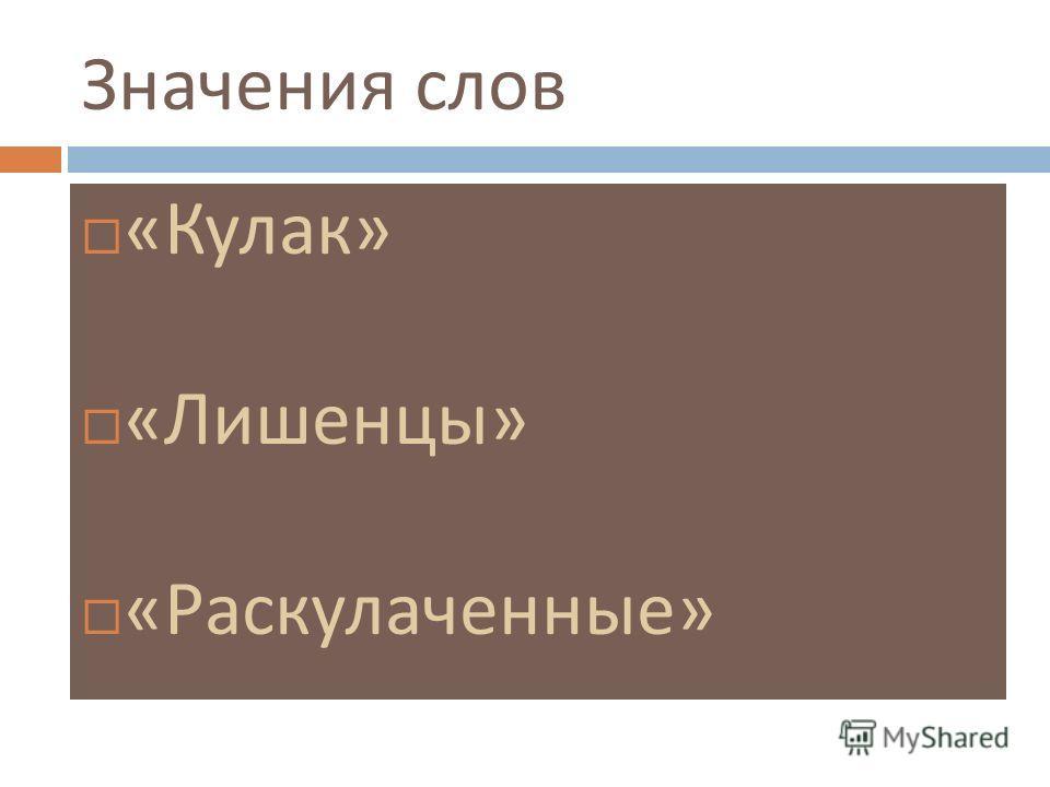 Значения слов « Кулак » « Лишенцы » « Раскулаченные »