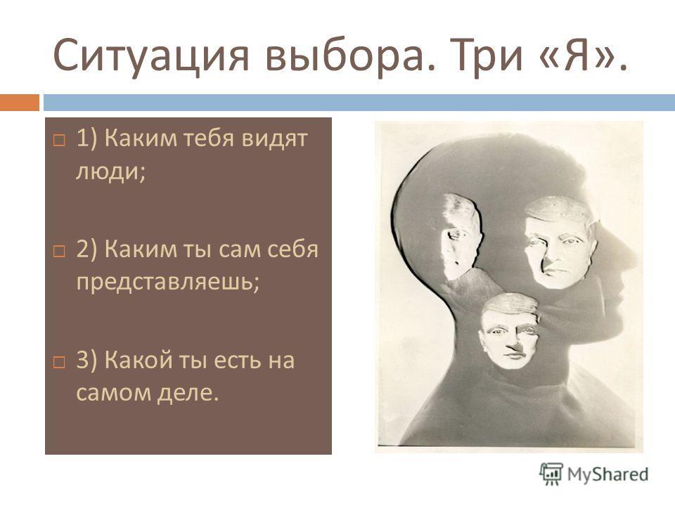 Ситуация выбора. Три « Я ». 1) Каким тебя видят люди ; 2) Каким ты сам себя представляешь ; 3) Какой ты есть на самом деле.