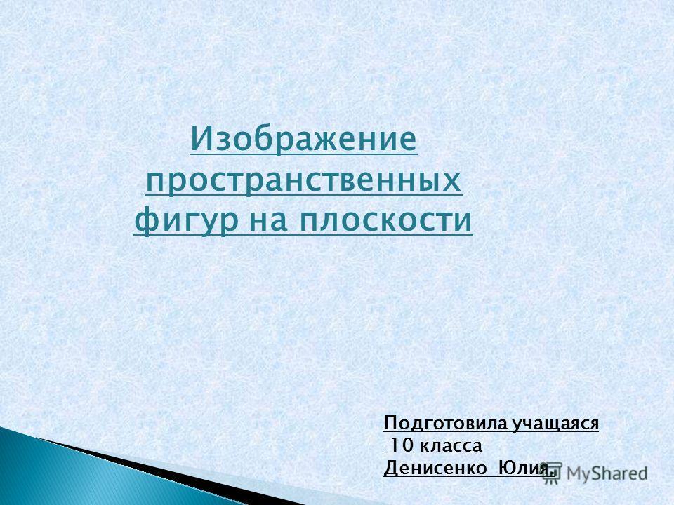Изображение пространственных фигур на плоскости Подготовила учащаяся 10 класса Денисенко Юлия.