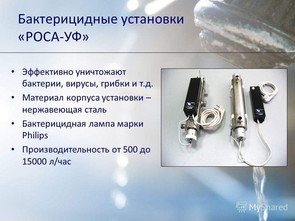 Бактерицидные установки «РОСА-УФ» Эффективно уничтожают бактерии, вирусы, грибки и т.д. Материал корпуса установки – нержавеющая сталь Бактерицидная лампа марки Philips Производительность от 500 до 15000 л/час