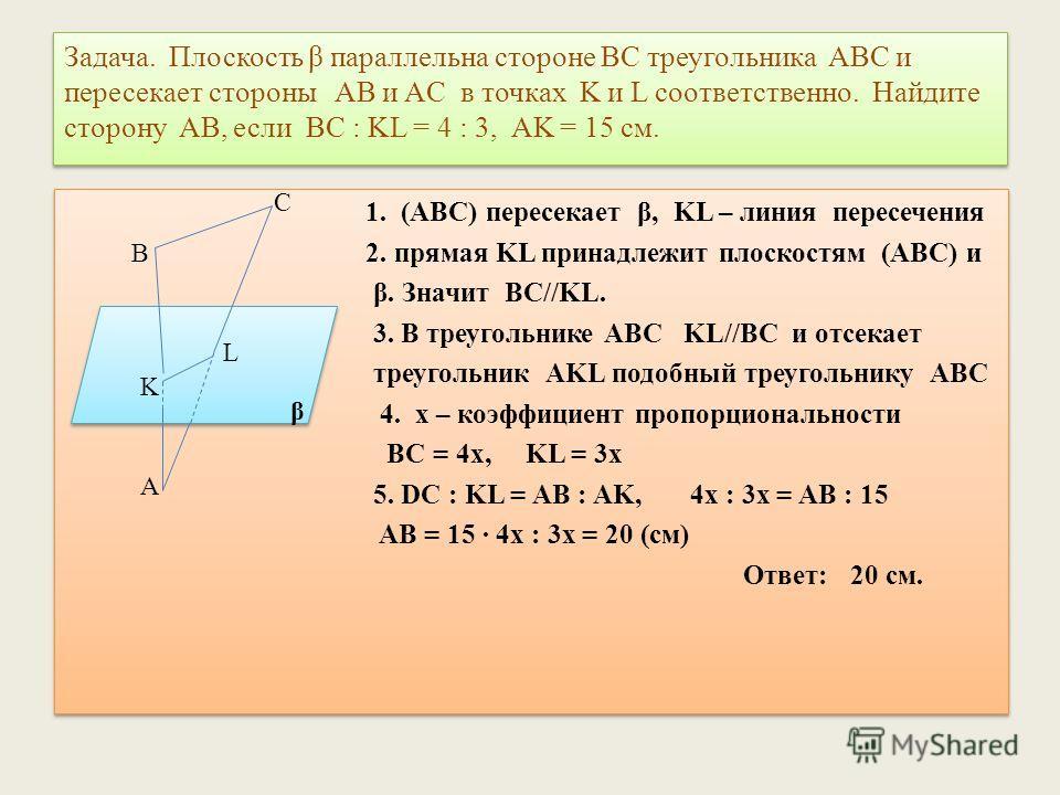 Задача. Плоскость β параллельна стороне BC треугольника ABC и пересекает стороны AB и AC в точках K и L соответственно. Найдите сторону AB, если BC : KL = 4 : 3, AK = 15 см. 1. (ABC) пересекает β, KL – линия пересечения 2. прямая KL принадлежит плоск