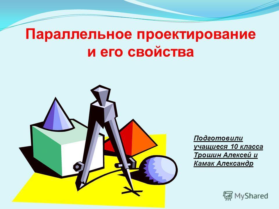 Параллельное проектирование и его свойства Подготовили учащиеся 10 класса Трошин Алексей и Камак Александр