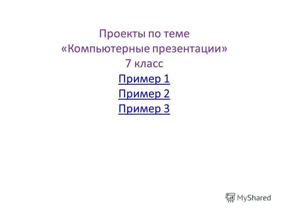 Проекты по теме «Компьютерные презентации» 7 класс Пример 1 Пример 2 Пример 3