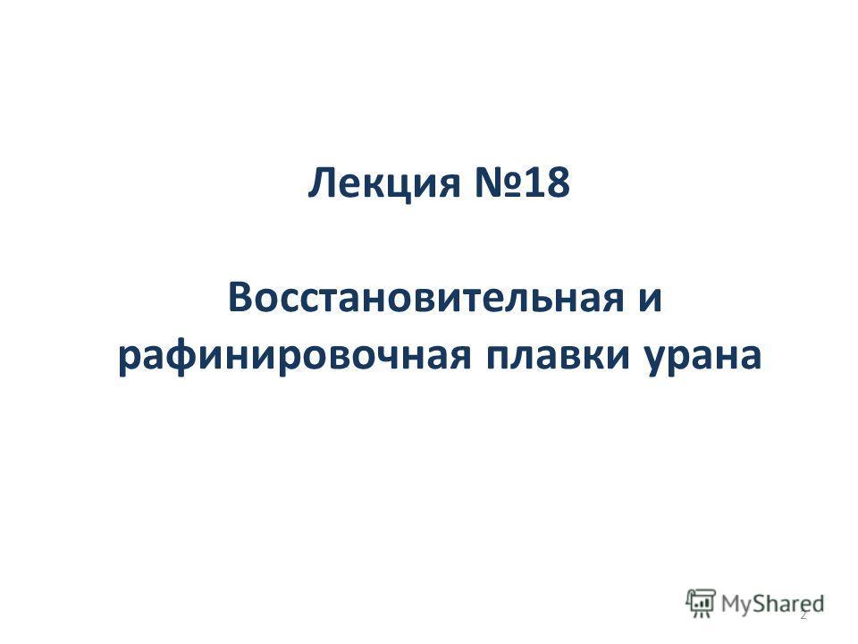 Лекция 18 Восстановительная и рафинировочная плавки урана 2