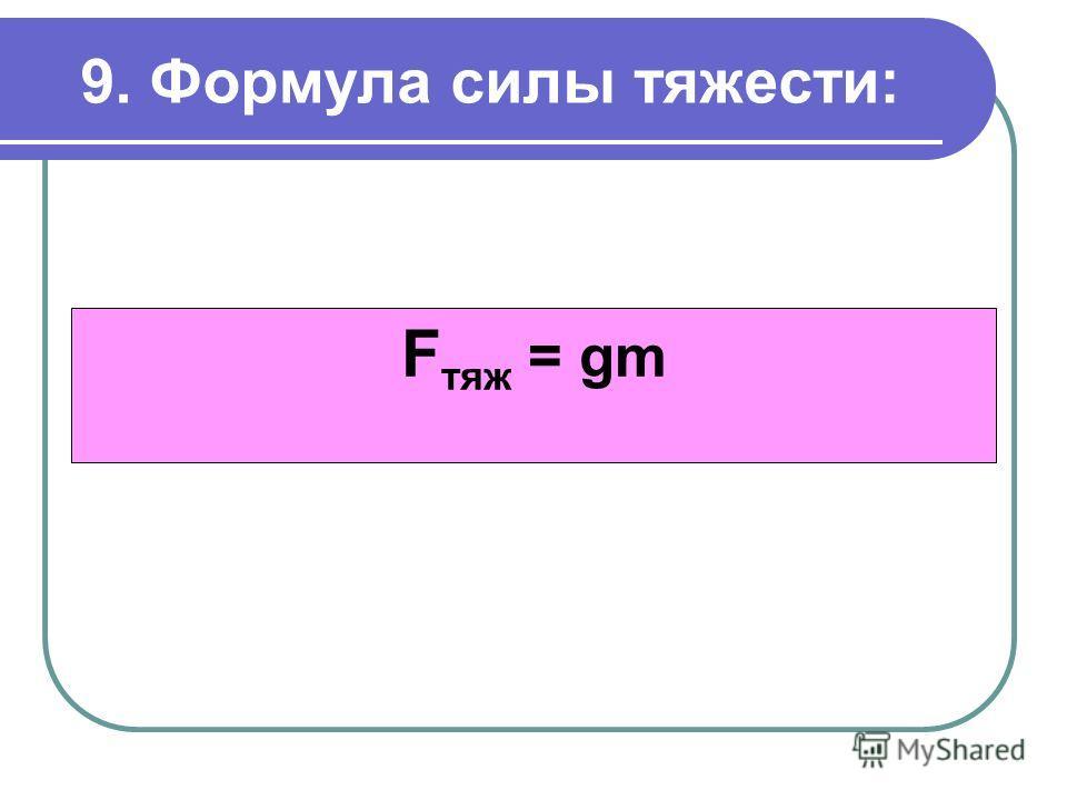 9. Формула силы тяжести: F тяж = gm