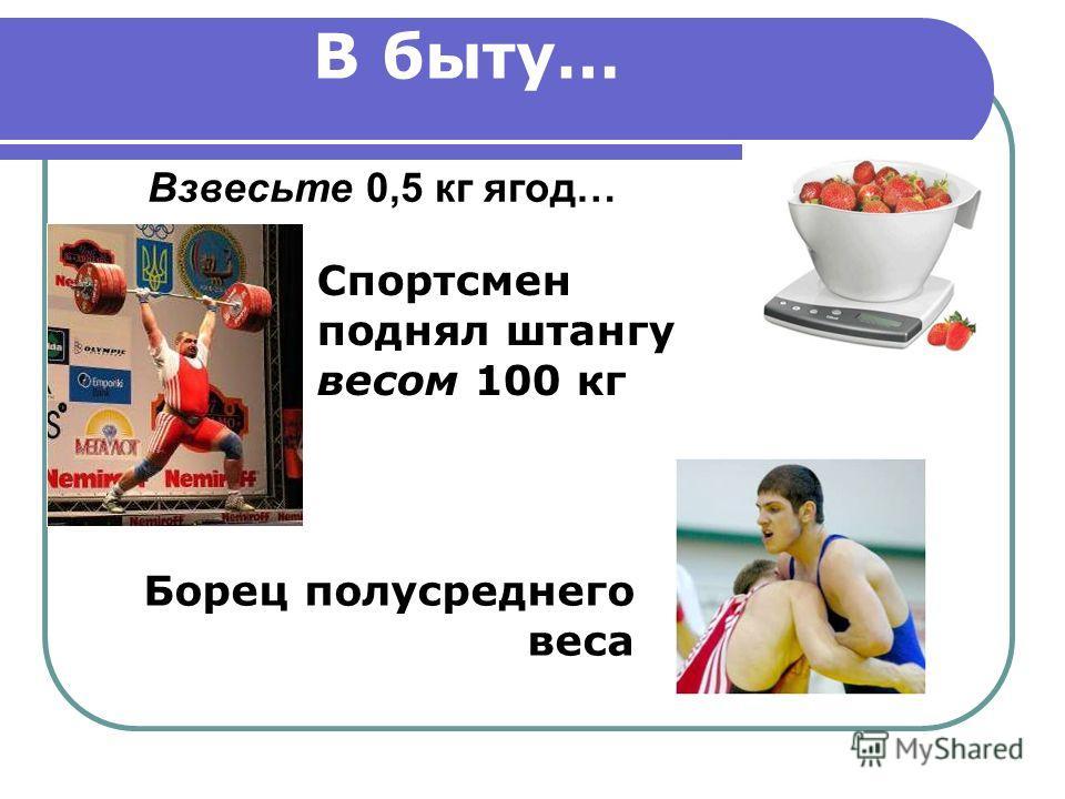 В быту… Взвесьте 0,5 кг ягод… Спортсмен поднял штангу весом 100 кг Борец полусреднего веса