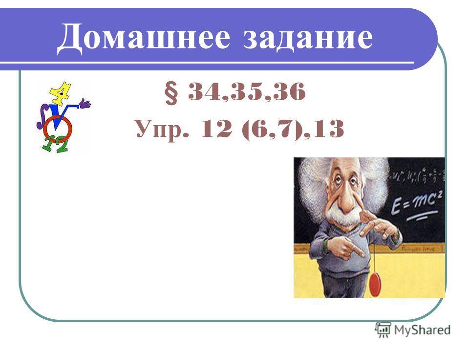Домашнее задание § 34,35,36 Упр. 12 (6,7),13