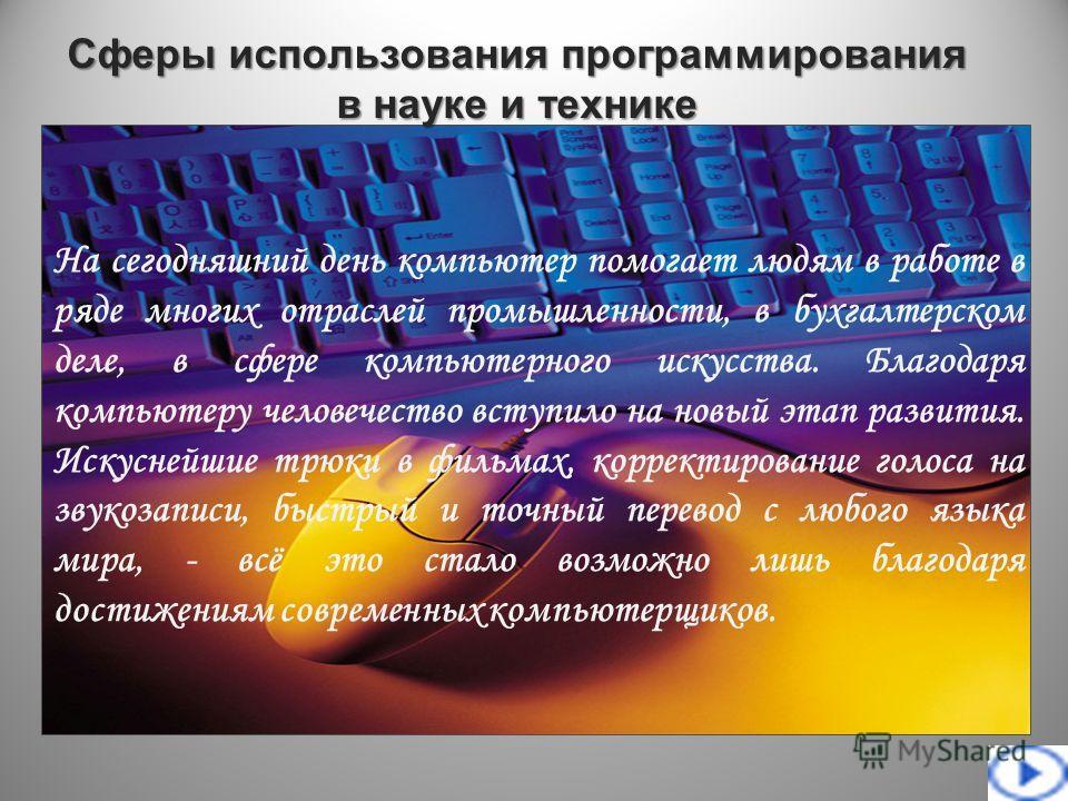 Сферы использования программирования в науке и технике На сегодняшний день компьютер помогает людям в работе в ряде многих отраслей промышленности, в бухгалтерском деле, в сфере компьютерного искусства. Благодаря компьютеру человечество вступило на н