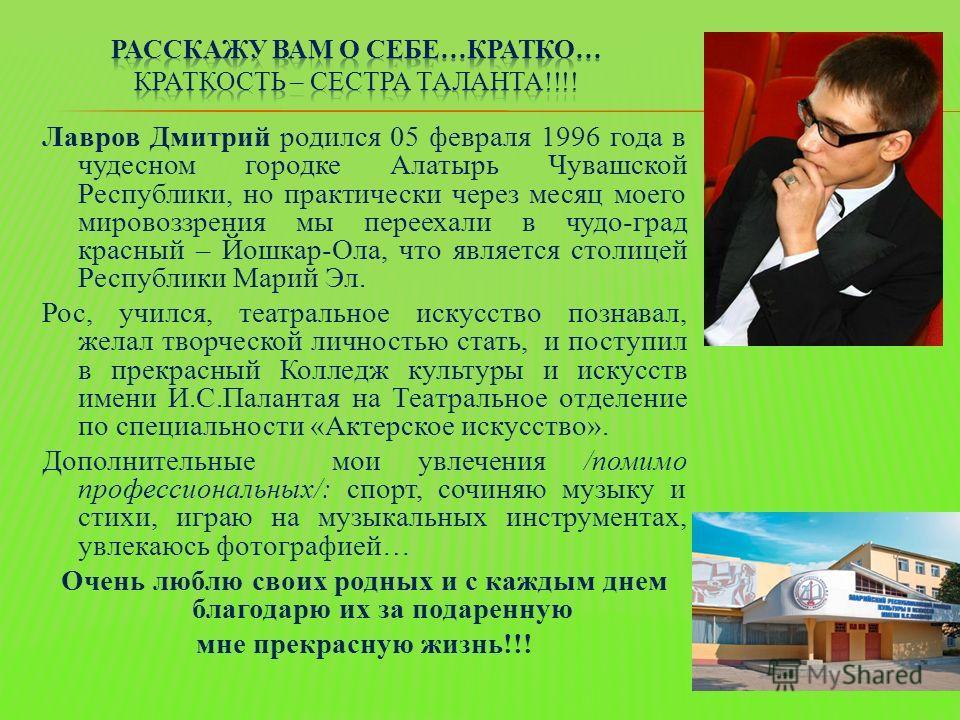 Лавров Дмитрий родился 05 февраля 1996 года в чудесном городке Алатырь Чувашской Республики, но практически через месяц моего мировоззрения мы переехали в чудо-град красный – Йошкар-Ола, что является столицей Республики Марий Эл. Рос, учился, театрал