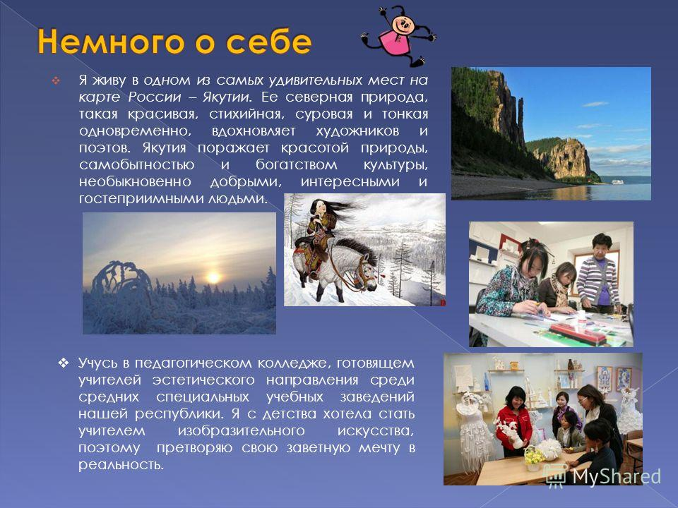 Я живу в одном из самых удивительных мест на карте России – Якутии. Ее северная природа, такая красивая, стихийная, суровая и тонкая одновременно, вдохновляет художников и поэтов. Якутия поражает красотой природы, самобытностью и богатством культуры,
