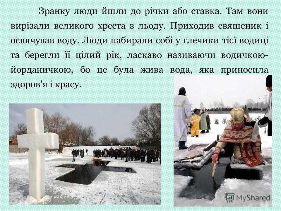 Зранку люди йшли до річки або ставка. Там вони вирізали великого хреста з льоду. Приходив священик і освячував воду. Люди набирали собі у глечики тієї водиці та берегли її цілий рік, ласкаво називаючи водичкою- йорданичкою, бо це була жива вода, яка