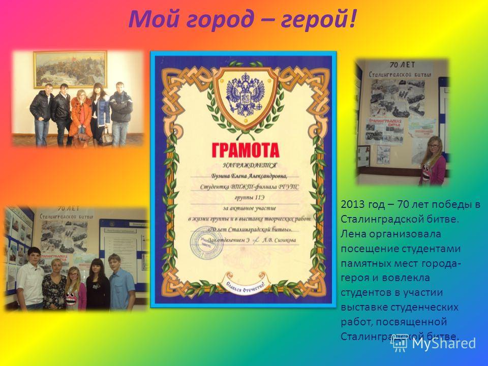 Мой город – герой! 2013 год – 70 лет победы в Сталинградской битве. Лена организовала посещение студентами памятных мест города- героя и вовлекла студентов в участии выставке студенческих работ, посвященной Сталинградской битве.