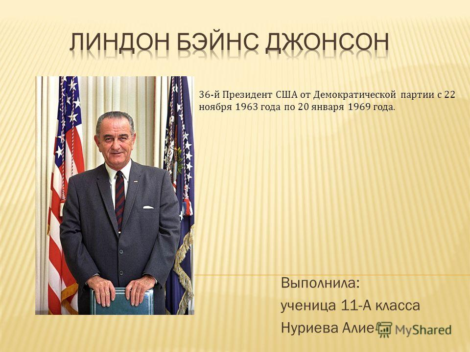 Выполнила: ученица 11-А класса Нуриева Алие 36-й Президент США от Демократической партии с 22 ноября 1963 года по 20 января 1969 года.