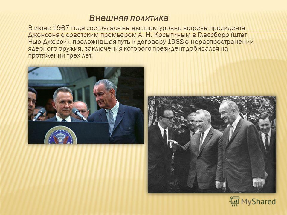 Внешняя политика В июне 1967 года состоялась на высшем уровне встреча президента Джонсона с советским премьером А. Н. Косыгиным в Глассборо (штат Нью-Джерси), проложившая путь к договору 1968 о нераспространении ядерного оружия, заключения которого п