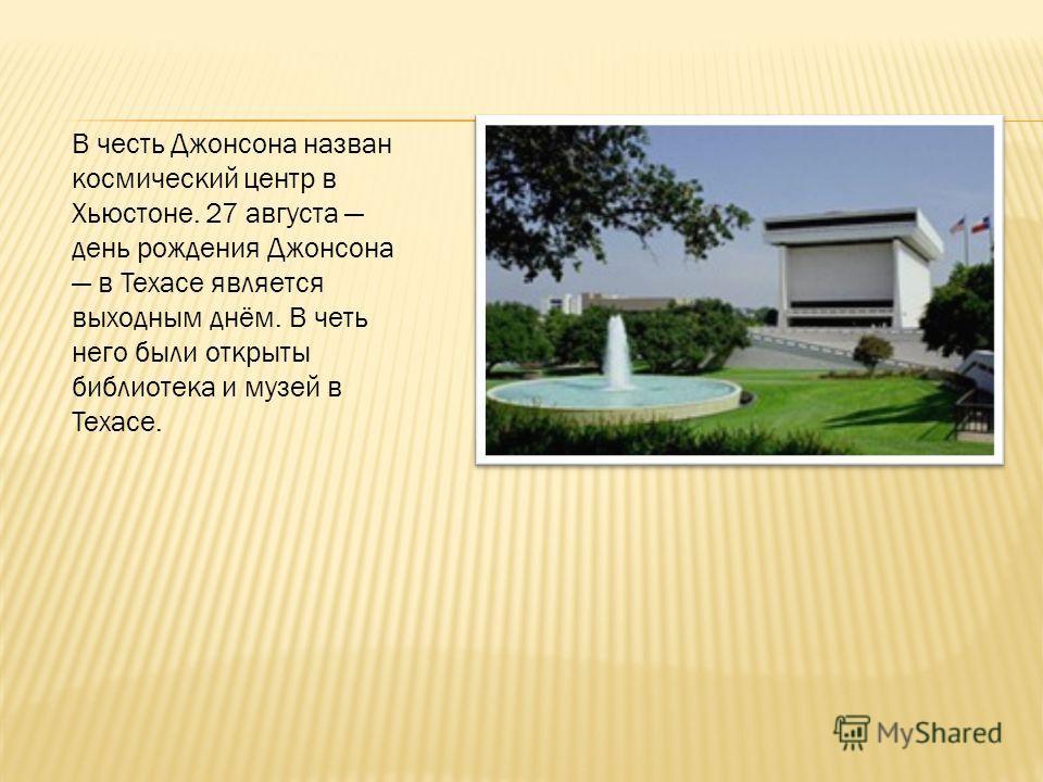 В честь Джонсона назван космический центр в Хьюстоне. 27 августа день рождения Джонсона в Техасе является выходным днём. В четь него были открыты библиотека и музей в Техасе.