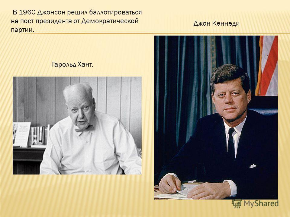 В 1960 Джонсон решил баллотироваться на пост президента от Демократической партии. Гарольд Хант. Джон Кеннеди