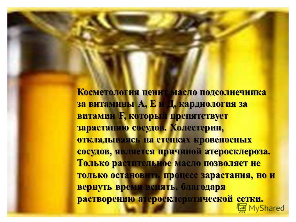 Косметология ценит масло подсолнечника за витамины А, Е и Д, кардиология за витамин F, который препятствует зарастанию сосудов. Холестерин, откладываясь на стенках кровеносных сосудов, является причиной атеросклероза. Только растительное масло позвол