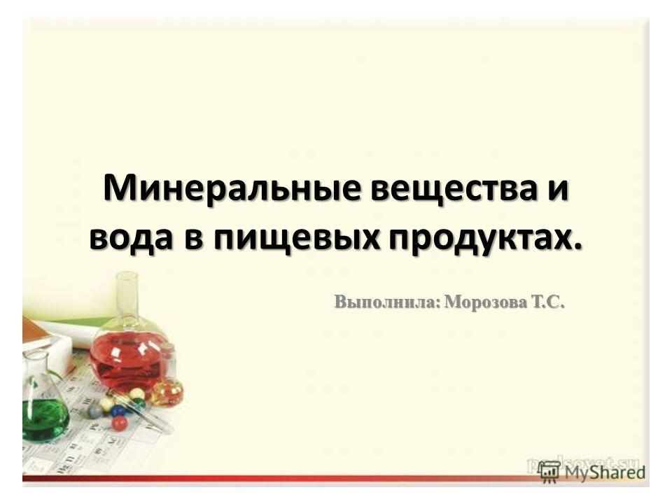Минеральные вещества и вода в пищевых продуктах. Выполнила: Морозова Т.С.