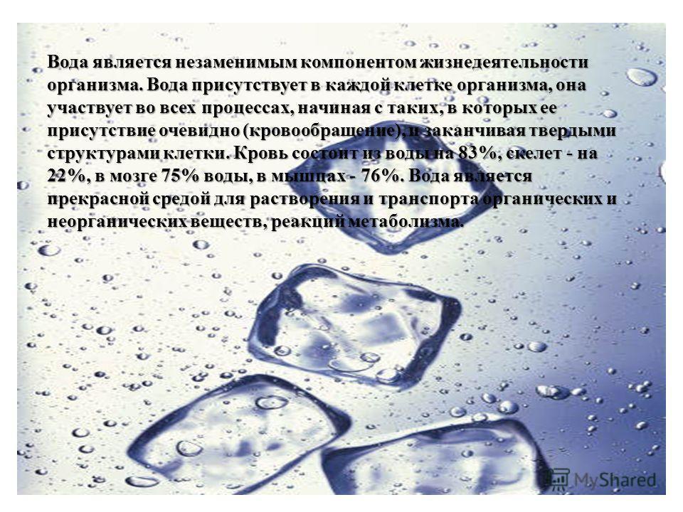 Вода является незаменимым компонентом жизнедеятельности организма. Вода присутствует в каждой клетке организма, она участвует во всех процессах, начиная с таких, в которых ее присутствие очевидно (кровообращение), и заканчивая твердыми структурами кл