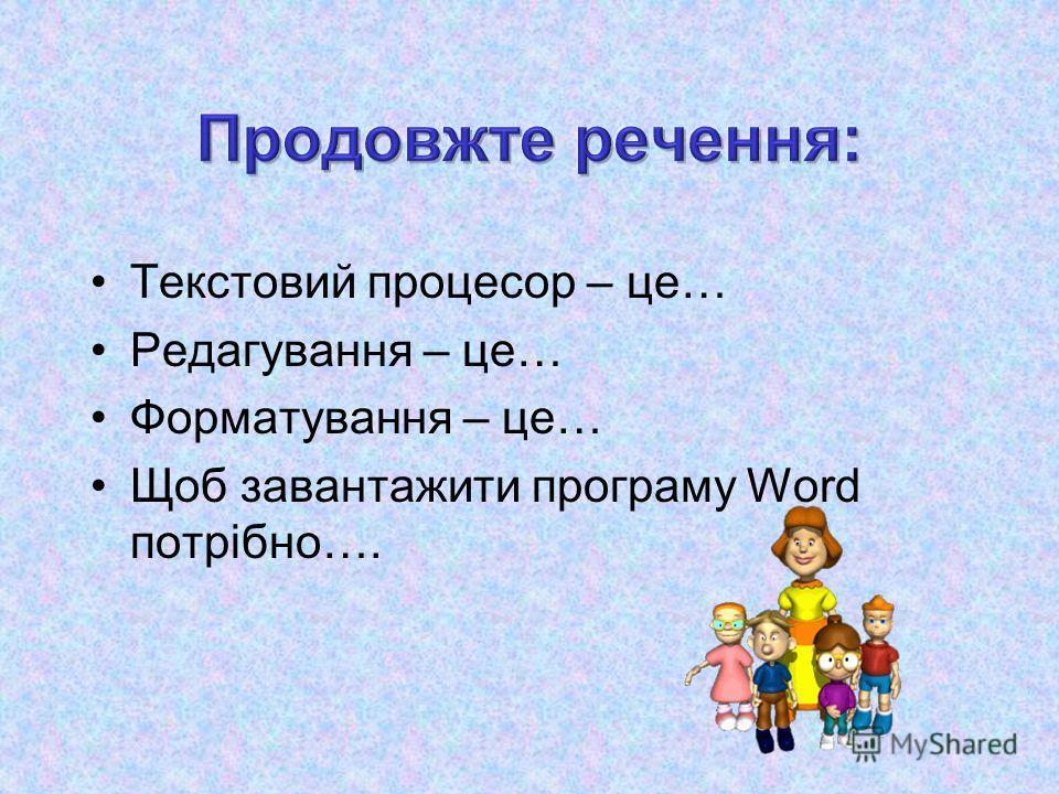 Текстовий процесор – це… Редагування – це… Форматування – це… Щоб завантажити програму Word потрібно….