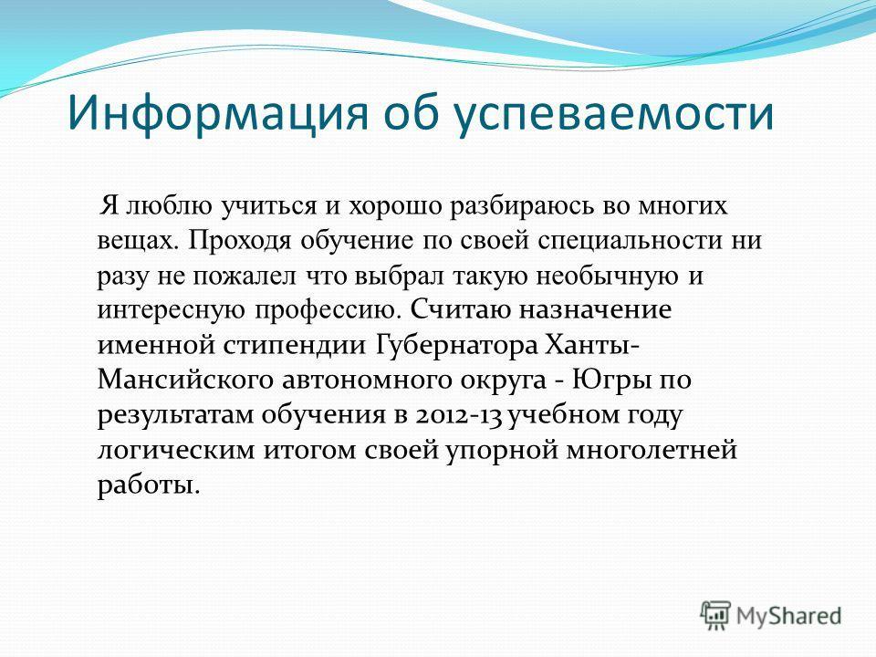 Информация об успеваемости Я люблю учиться и хорошо разбираюсь во многих вещах. Проходя обучение по своей специальности ни разу не пожалел что выбрал такую необычную и интересную профессию. Считаю назначение именной стипендии Губернатора Ханты- Манси