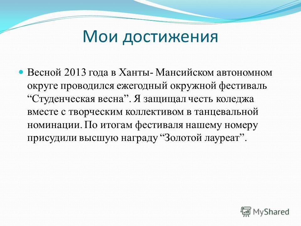 Мои достижения Весной 2013 года в Ханты- Мансийском автономном округе проводился ежегодный окружной фестивальСтуденческая весна. Я защищал честь коледжа вместе с творческим коллективом в танцевальной номинации. По итогам фестиваля нашему номеру прису