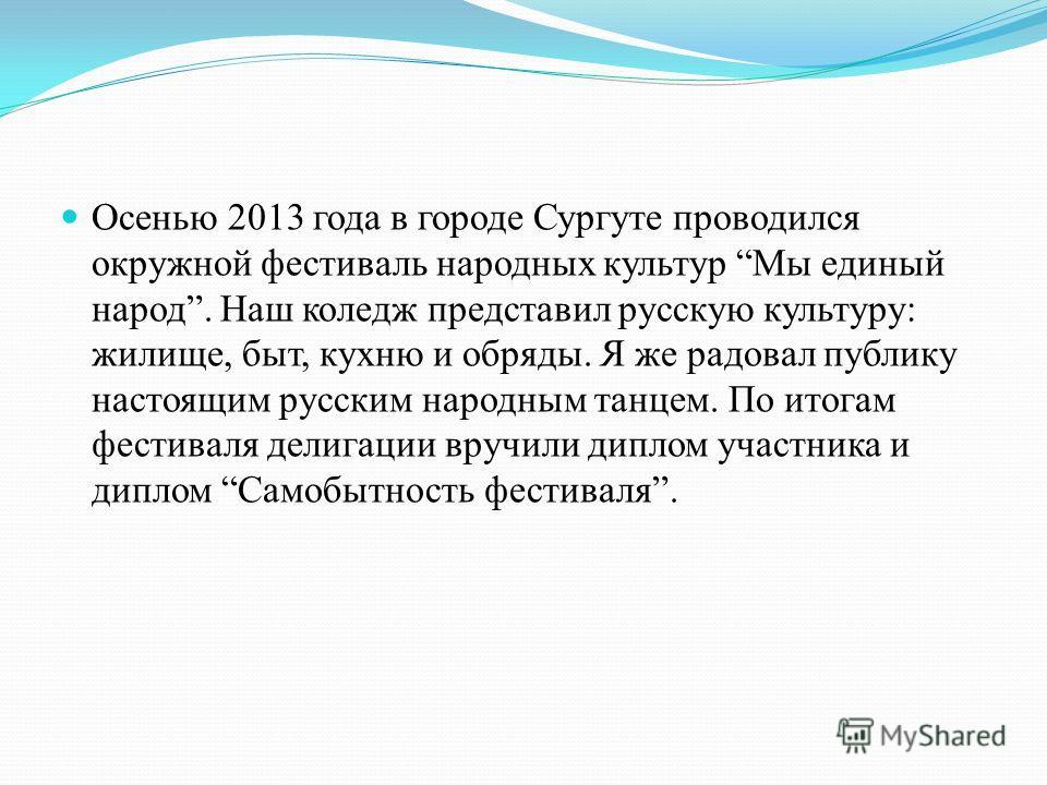 Осенью 2013 года в городе Сургуте проводился окружной фестиваль народных культур Мы единый народ. Наш коледж представил русскую культуру: жилище, быт, кухню и обряды. Я же радовал публику настоящим русским народным танцем. По итогам фестиваля делигац