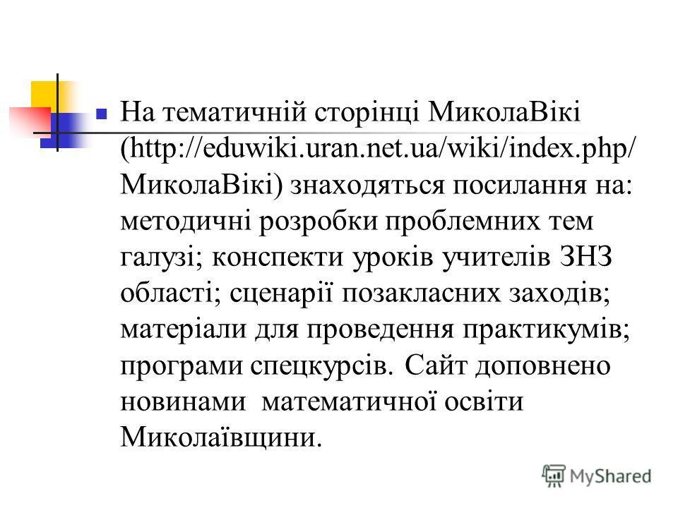 На тематичній сторінці МиколаВікі (http://eduwiki.uran.net.ua/wiki/index.php/ МиколаВікі) знаходяться посилання на: методичні розробки проблемних тем галузі; конспекти уроків учителів ЗНЗ області; сценарії позакласних заходів; матеріали для проведенн