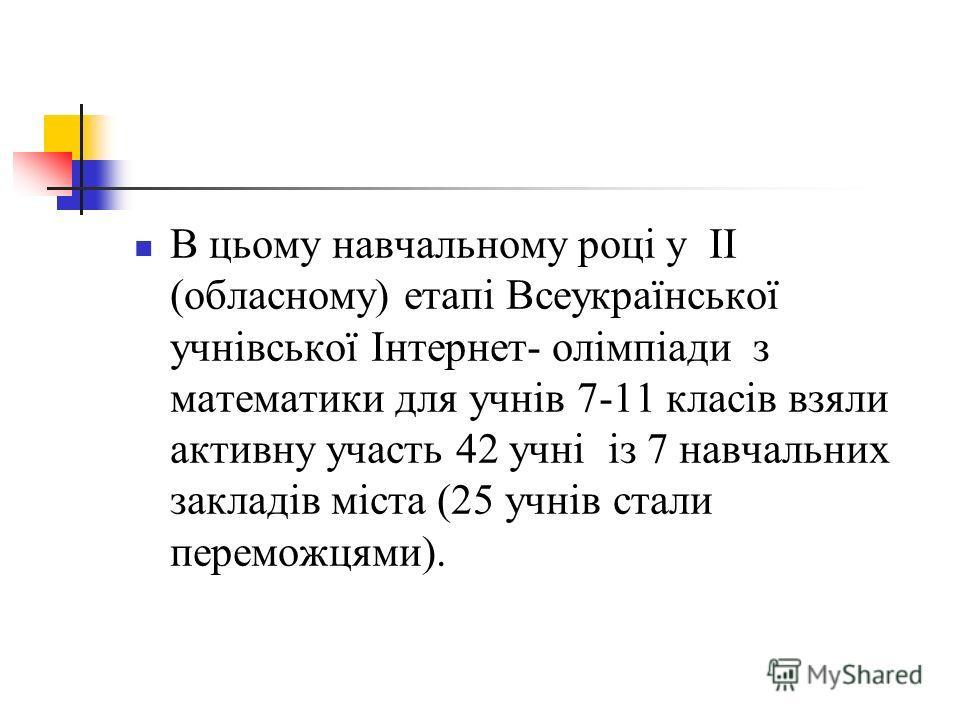 В цьому навчальному році у ІІ (обласному) етапі Всеукраїнської учнівської Інтернет- олімпіади з математики для учнів 7-11 класів взяли активну участь 42 учні із 7 навчальних закладів міста (25 учнів стали переможцями).