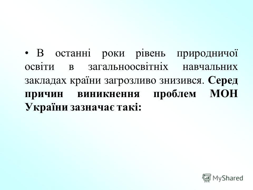 В останні роки рівень природничої освіти в загальноосвітніх навчальних закладах країни загрозливо знизився. Серед причин виникнення проблем МОН України зазначає такі: