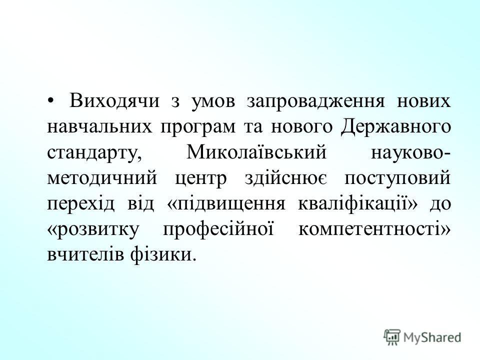 Виходячи з умов запровадження нових навчальних програм та нового Державного стандарту, Миколаївський науково- методичний центр здійснює поступовий перехід від «підвищення кваліфікації» до «розвитку професійної компетентності» вчителів фізики.