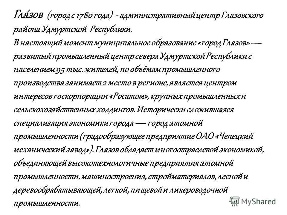 Гла́зов (город с 1780 года) - административный центр Глазовского района Удмуртской Республики. В настоящий момент муниципальное образование «город Глазов» развитый промышленный центр севера Удмуртской Республики с населением 95 тыс. жителей, по объём