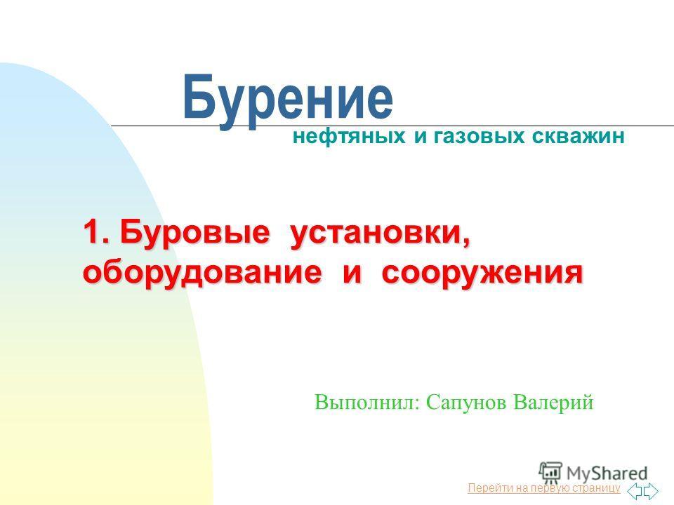 Перейти на первую страницу Бурение нефтяных и газовых скважин Выполнил: Сапунов Валерий 1. Буровые установки, оборудование и сооружения