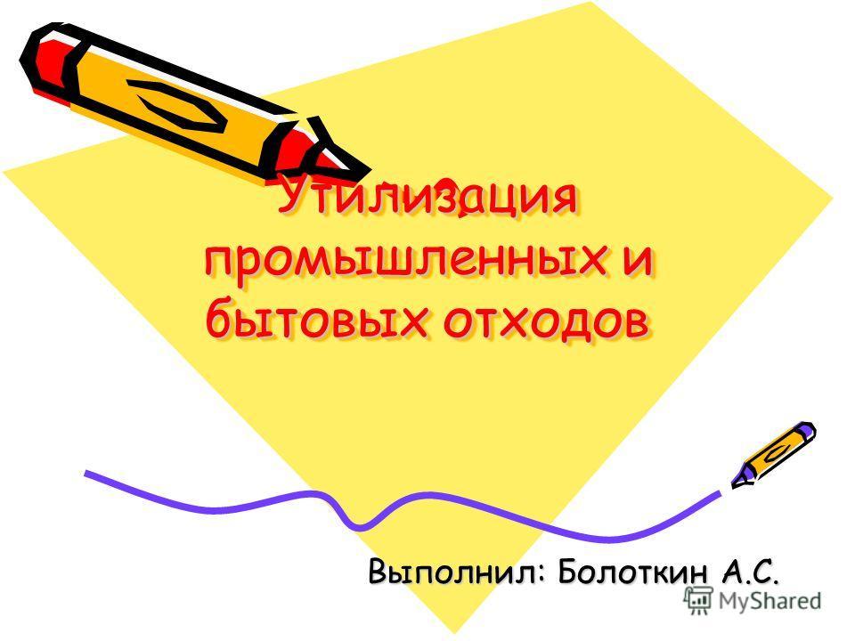Утилизация промышленных и бытовых отходов Выполнил: Болоткин А.С.