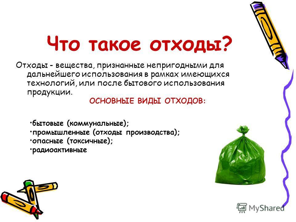 Что такое отходы? Отходы - вещества, признанные непригодными для дальнейшего использования в рамках имеющихся технологий, или после бытового использования продукции. ОСНОВНЫЕ ВИДЫ ОТХОДОВ: бытовые (коммунальные); промышленные (отходы производства); о