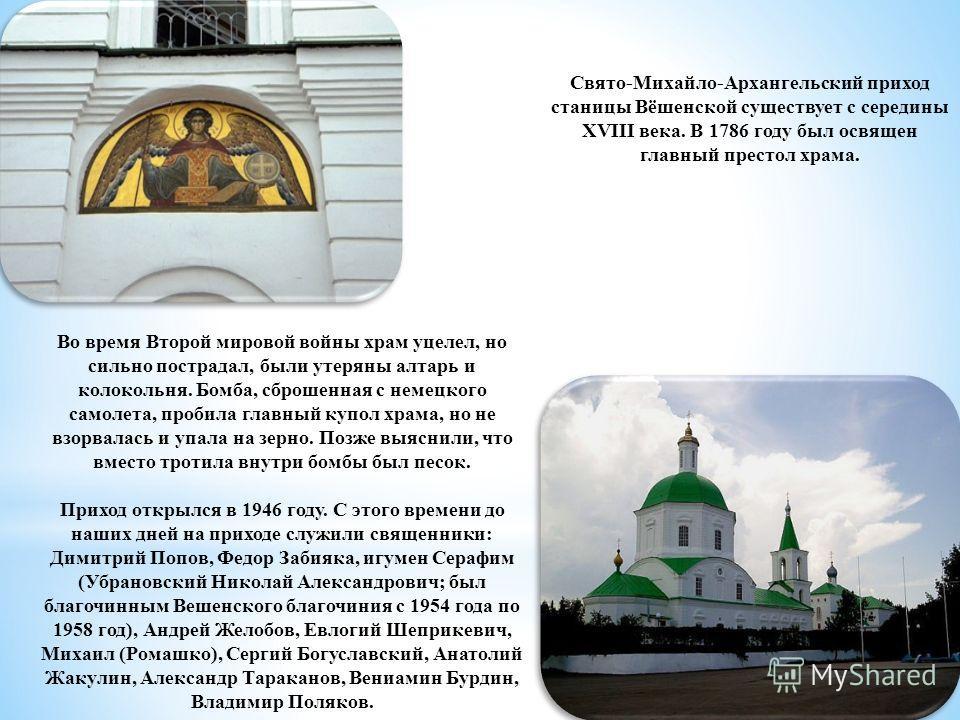 Свято-Михайло-Архангельский приход станицы Вёшенской существует с середины XVIII века. В 1786 году был освящен главный престол храма. Во время Второй мировой войны храм уцелел, но сильно пострадал, были утеряны алтарь и колокольня. Бомба, сброшенная