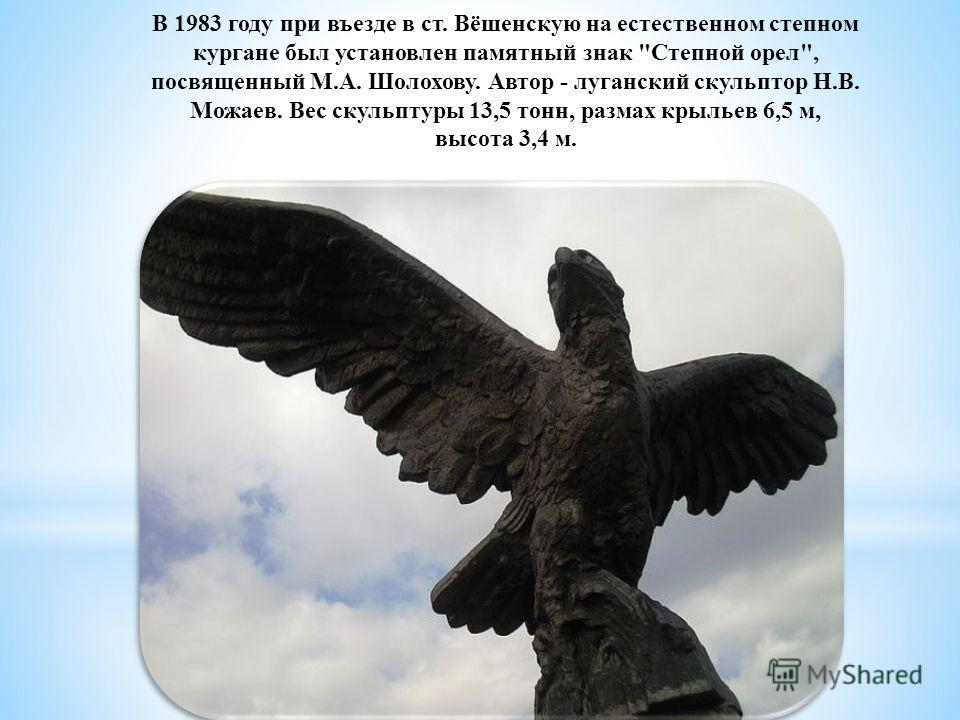 В 1983 году при въезде в ст. Вёшенскую на естественном степном кургане был установлен памятный знак Степной орел, посвященный М.А. Шолохову. Автор - луганский скульптор Н.В. Можаев. Вес скульптуры 13,5 тонн, размах крыльев 6,5 м, высота 3,4 м.
