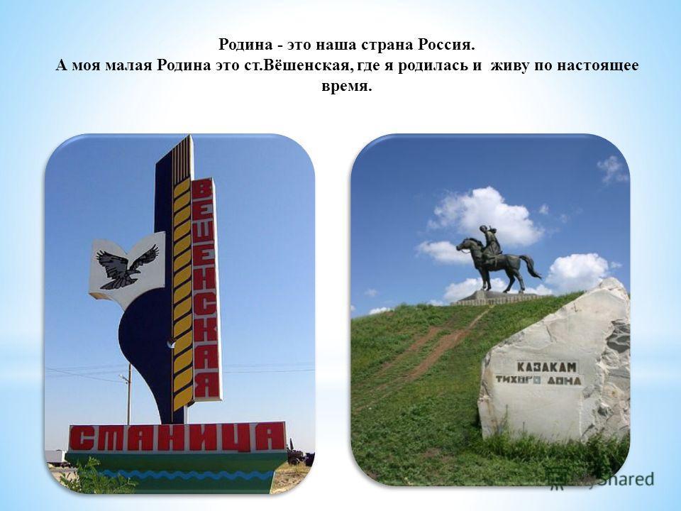 Родина - это наша страна Россия. А моя малая Родина это ст.Вёшенская, где я родилась и живу по настоящее время.