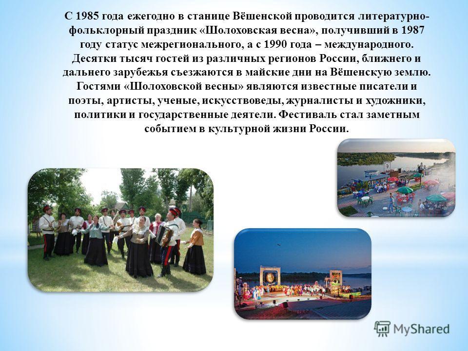 С 1985 года ежегодно в станице Вёшенской проводится литературно- фольклорный праздник «Шолоховская весна», получивший в 1987 году статус межрегионального, а с 1990 года – международного. Десятки тысяч гостей из различных регионов России, ближнего и д