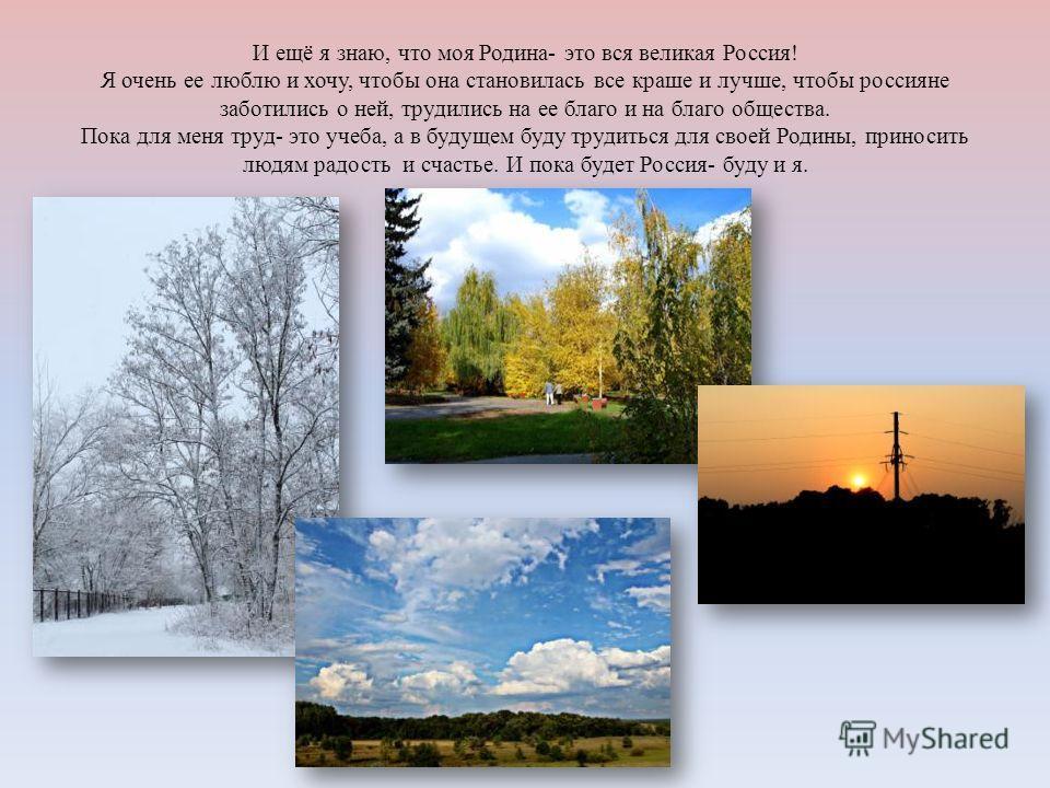И ещё я знаю, что моя Родина- это вся великая Россия! Я очень ее люблю и хочу, чтобы она становилась все краше и лучше, чтобы россияне заботились о ней, трудились на ее благо и на благо общества. Пока для меня труд- это учеба, а в будущем буду трудит