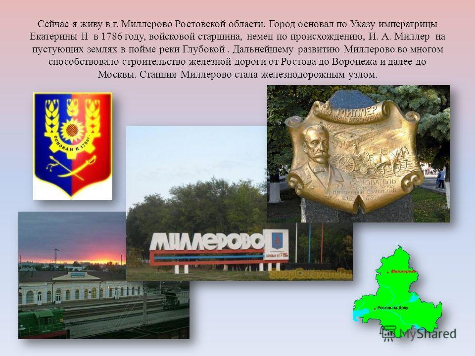 Сейчас я живу в г. Миллерово Ростовской области. Город основал по Указу императрицы Екатерины II в 1786 году, войсковой старшина, немец по происхождению, И. А. Миллер на пустующих землях в пойме реки Глубокой. Дальнейшему развитию Миллерово во многом
