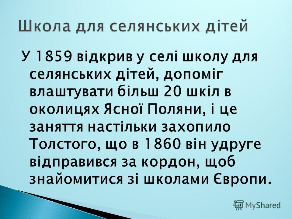 У 1859 відкрив у селі школу для селянських дітей, допоміг влаштувати більш 20 шкіл в околицях Ясної Поляни, і це заняття настільки захопило Толстого, що в 1860 він удруге відправився за кордон, щоб знайомитися зі школами Європи.