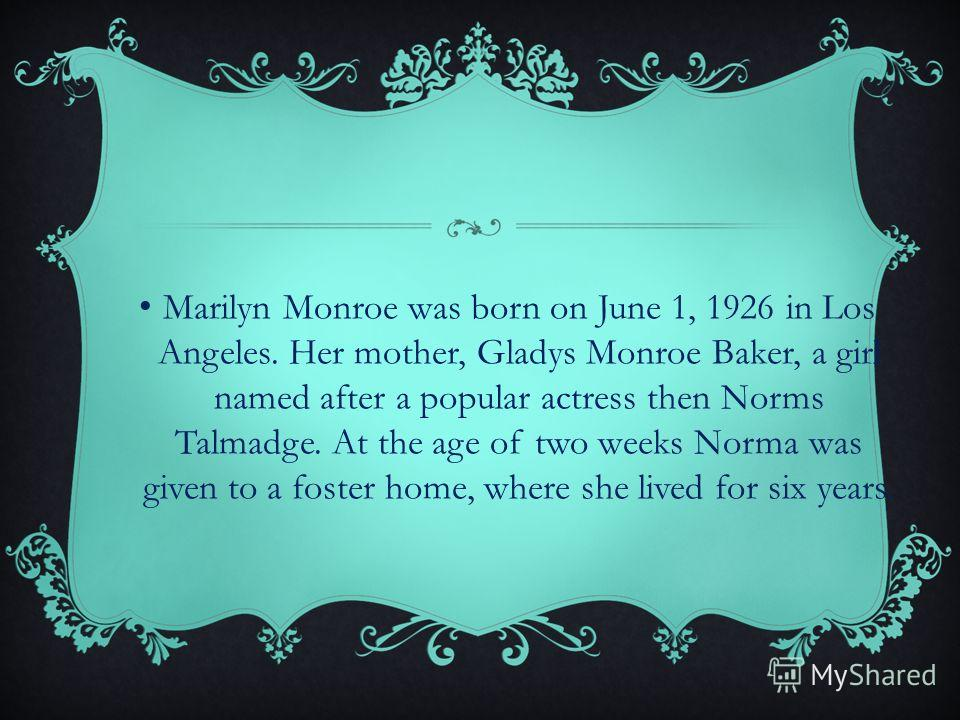 Marilyn Monroe was born on June 1, 1926 in Los Angeles. Her mother, Gladys Monroe Baker, a girl named after a popular actress then Norms Talmadge. At the age of two weeks Norma was given to a foster home, where she lived for six years.