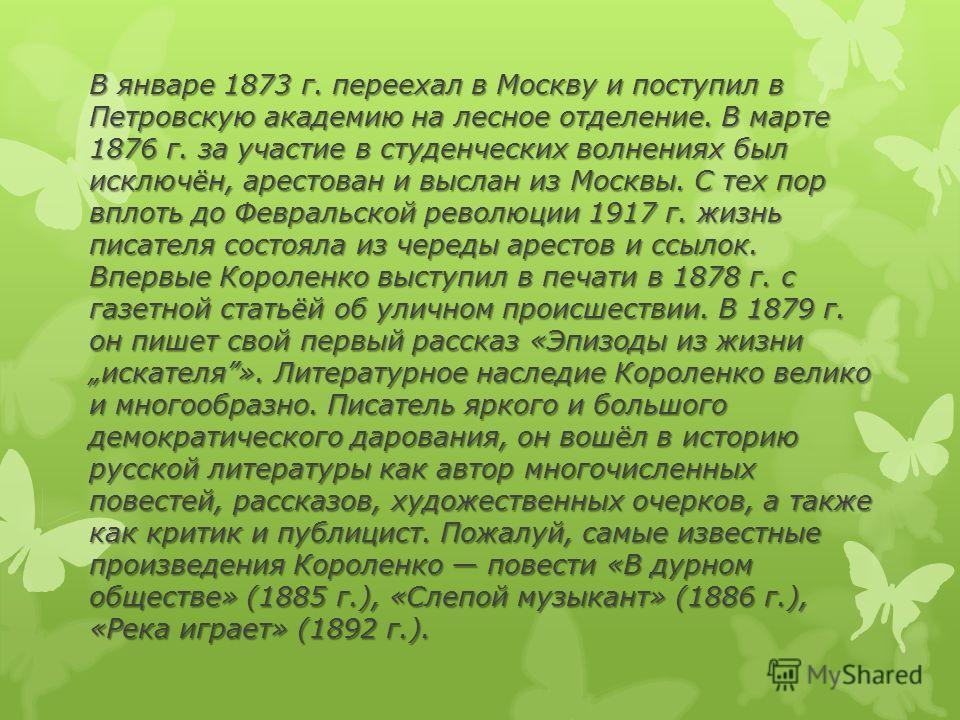 В январе 1873 г. переехал в Москву и поступил в Петровскую академию на лесное отделение. В марте 1876 г. за участие в студенческих волнениях был исключён, арестован и выслан из Москвы. С тех пор вплоть до Февральской революции 1917 г. жизнь писателя