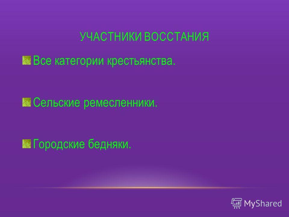 УЧАСТНИКИ ВОССТАНИЯ Все категории крестьянства. Сельские ремесленники. Городские бедняки.